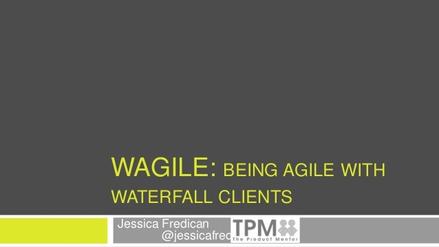 WAGILE: BEING AGILE WITH WATERFALL CLIENTS Jessica Fredican @jessicafredican