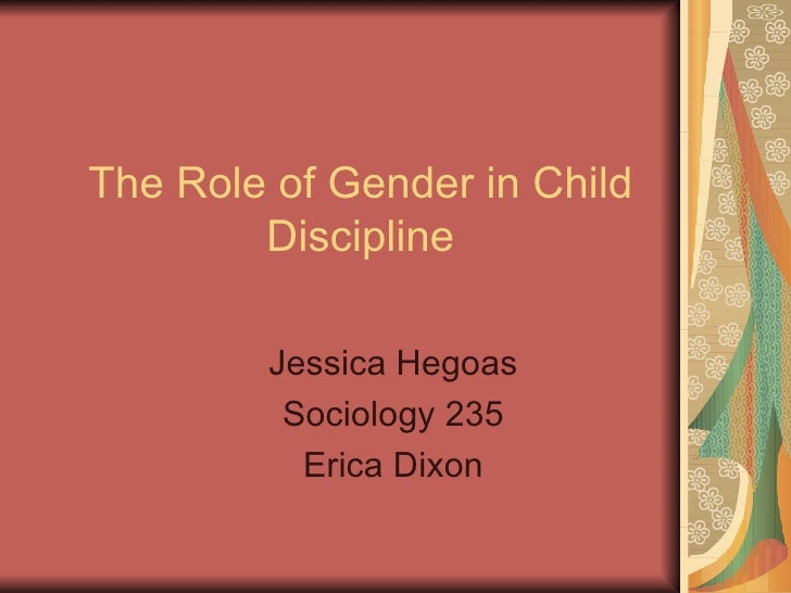 The Role of Gender in Child Discipline Jessica Hegoas Sociology 235 Erica Dixon