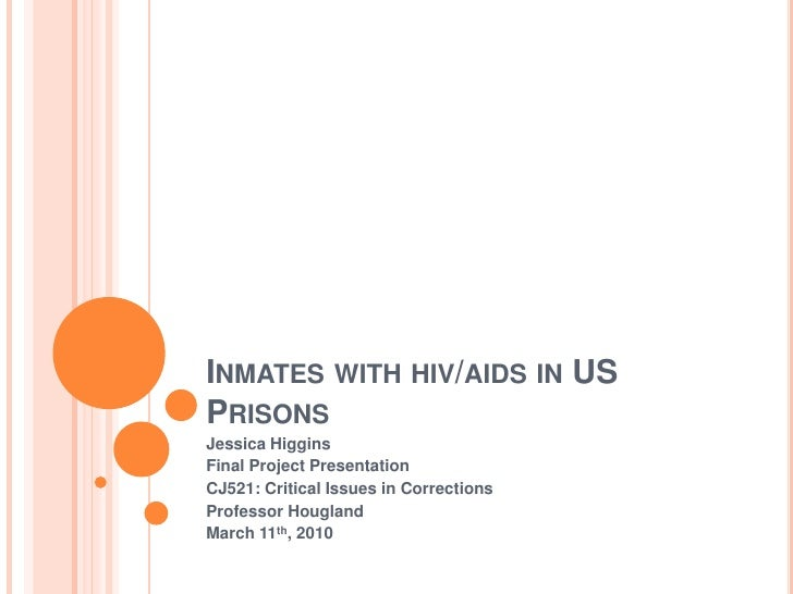 Inmates with hiv/aids in US Prisons<br />Jessica Higgins<br />Final Project Presentation<br />CJ521: Critical Issues in Co...