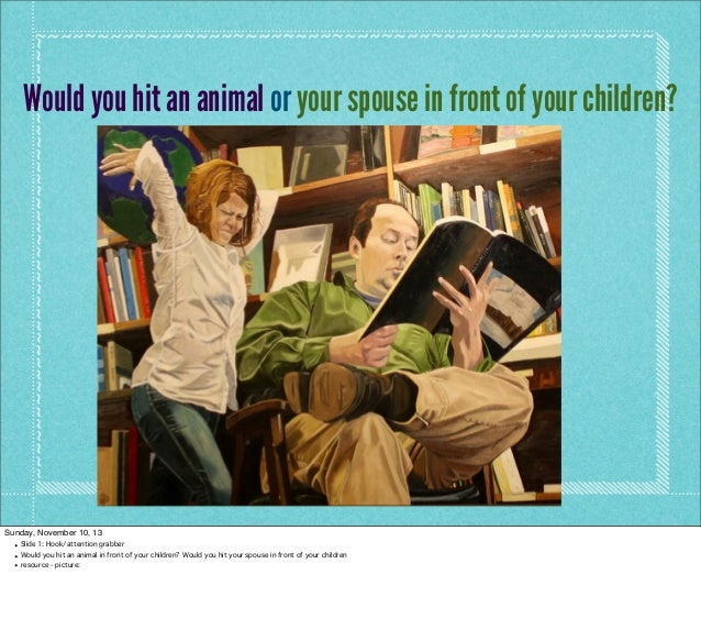 Would you hit an animal or your spouse in front of your children?  Sunday, November 10, 13 • Slide 1: Hook/attention grabb...