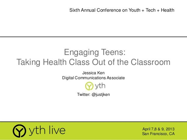 Engaging Teens: Taking Health Class Out of the Classroom Jessica Ken Digital Communications Associate April 7,8 & 9, 2013 ...