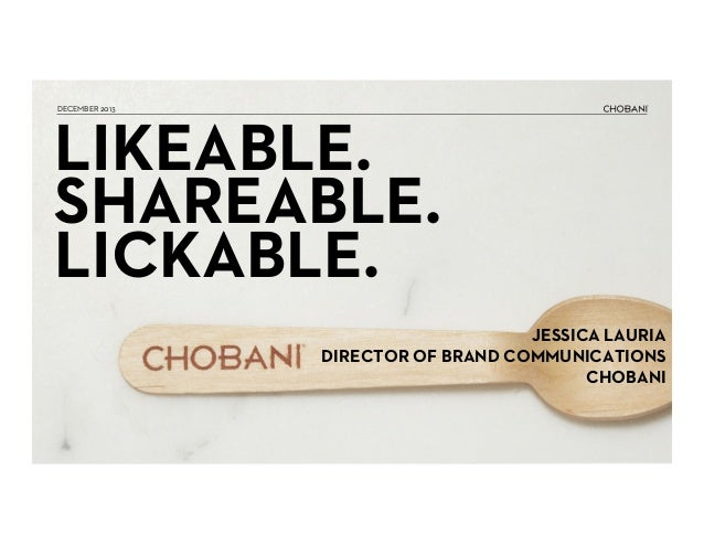 DECEMBER 2013  LIKEABLE. SHAREABLE. LICKABLE. JESSICA LAURIA DIRECTOR OF BRAND COMMUNICATIONS CHOBANI