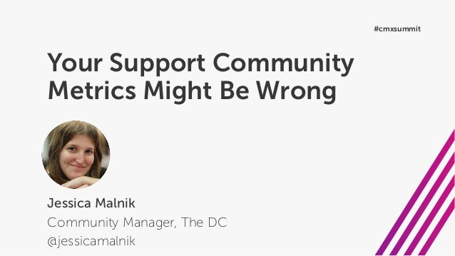 Your Support Community Metrics Might Be Wrong Jessica Malnik Community Manager, The DC @jessicamalnik #cmxsummit