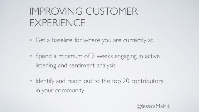 IMPROVING CUSTOMER EXPERIENCE • Get a baseline for where you are currently at. • Spend a minimum of 2 weeks engaging in ac...