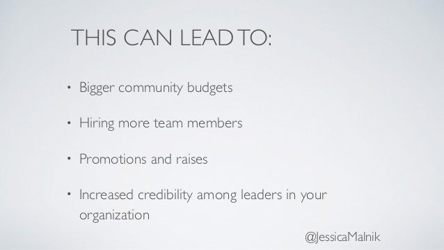 THIS CAN LEADTO: • Bigger community budgets • Hiring more team members • Promotions and raises • Increased credibility amo...