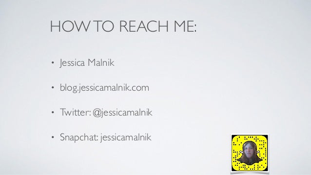 HOWTO REACH ME: • Jessica Malnik • blog.jessicamalnik.com • Twitter: @jessicamalnik • Snapchat: jessicamalnik