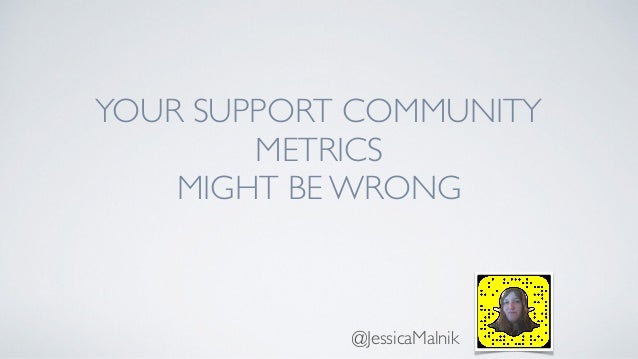 YOUR SUPPORT COMMUNITY METRICS MIGHT BE WRONG @JessicaMalnik