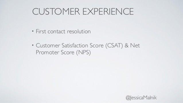 CUSTOMER EXPERIENCE • First contact resolution • Customer Satisfaction Score (CSAT) & Net Promoter Score (NPS) @JessicaMal...