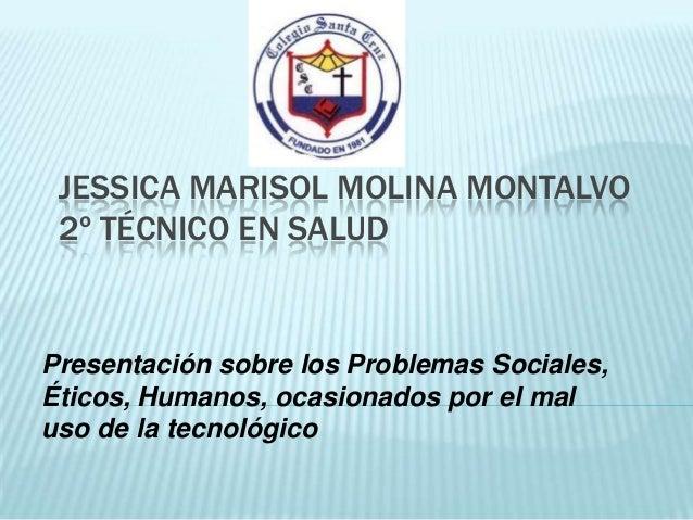 JESSICA MARISOL MOLINA MONTALVO 2º TÉCNICO EN SALUDPresentación sobre los Problemas Sociales,Éticos, Humanos, ocasionados ...
