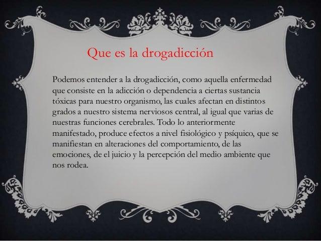 Que es la drogadicciónPodemos entender a la drogadicción, como aquella enfermedadque consiste en la adicción o dependencia...