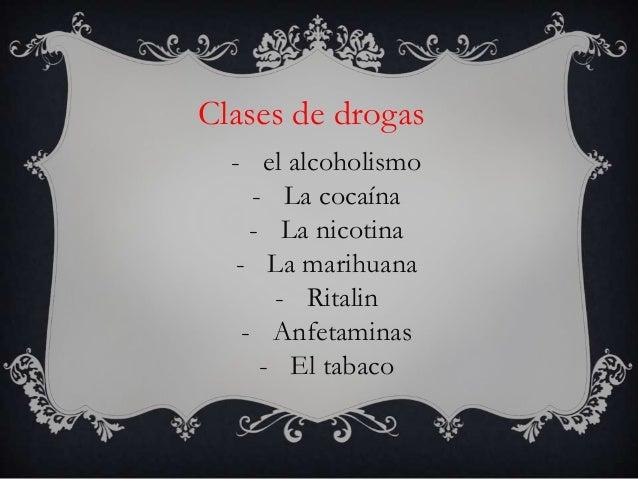 Clases de drogas  - el alcoholismo    - La cocaína    - La nicotina  - La marihuana      - Ritalin   - Anfetaminas     - E...