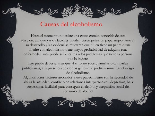 Causas del alcoholismo        Hasta el momento no existe una causa común conocida de estaadicción, aunque varios factores ...