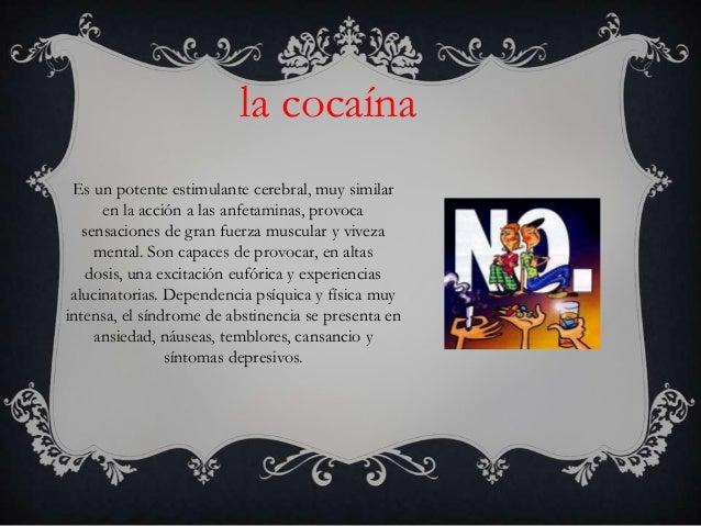 la cocaína Es un potente estimulante cerebral, muy similar      en la acción a las anfetaminas, provoca   sensaciones de g...