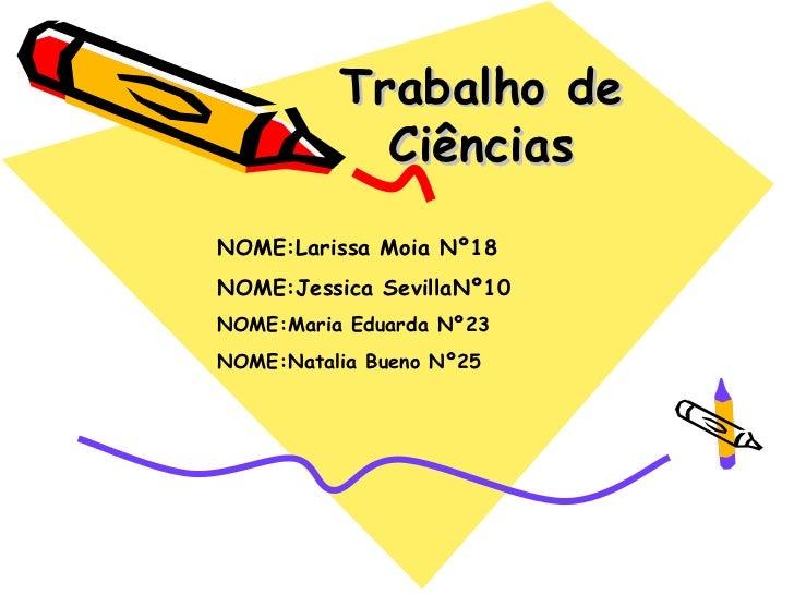 Trabalho de            CiênciasNOME:Larissa Moia Nº18NOME:Jessica SevillaNº10NOME:Maria Eduarda Nº23NOME:Natalia Bueno Nº25
