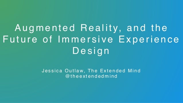 Augmented R e a l i t y, a n d t h e Future of Immersive Experience D e s i g n  Jessica Out la w, The Extended Mind @ t ...