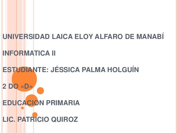 UNIVERSIDAD LAICA ELOY ALFARO DE MANABÍINFORMATICA IIESTUDIANTE: JÉSSICA PALMA HOLGUÍN2 DO «D»EDUCACION PRIMARIALIC. PATRI...