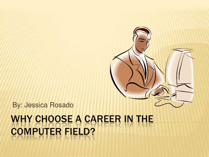 Why Choose A CAREER IN THE COMPUTER FIELD?<br />By: Jessica Rosado<br />