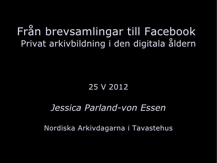 Från brevsamlingar till FacebookPrivat arkivbildning i den digitala åldern                25 V 2012       Jessica Parland-...
