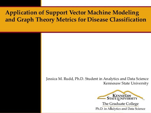 Application of Support Vector Machine Modeling and Graph Theory Metrics for Disease Classification Jessica M. Rudd, Ph.D. ...