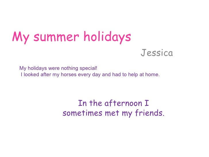 My summer holidays Jessica My holidays were nothing special ! I looked after my horses every day and had to help at home. ...