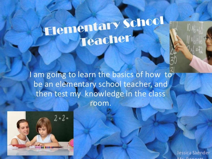 I am going to learn the basics of how to  be an elementary school teacher, and   then test my knowledge in the class      ...