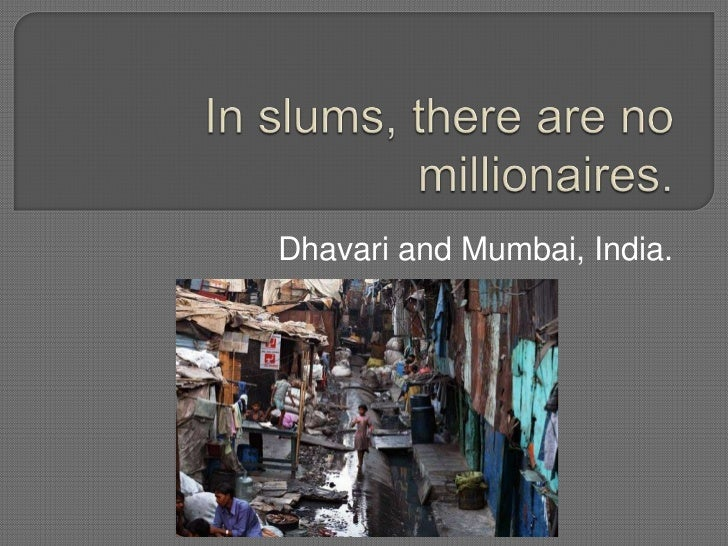 In slums, there are no millionaires.<br />Dhavari and Mumbai, India.<br />