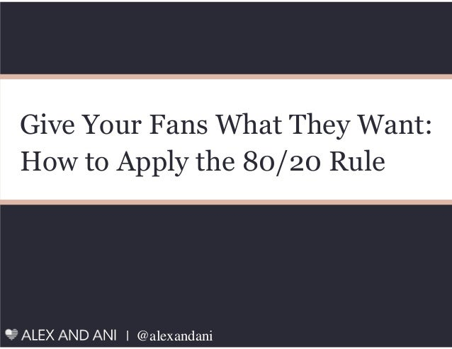 | @alexandani Give Your Fans What They Want: How to Apply the 80/20 Rule