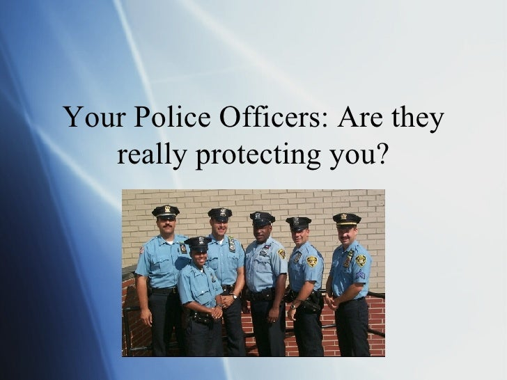 Your Police Officers: Are they really protecting you?