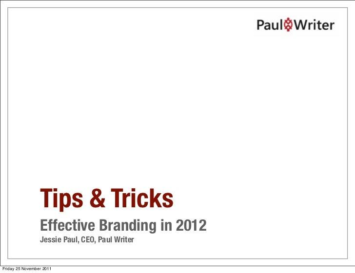 Tips & Tricks                 Effective Branding in 2012                 Jessie Paul, CEO, Paul WriterFriday 25 November 2...
