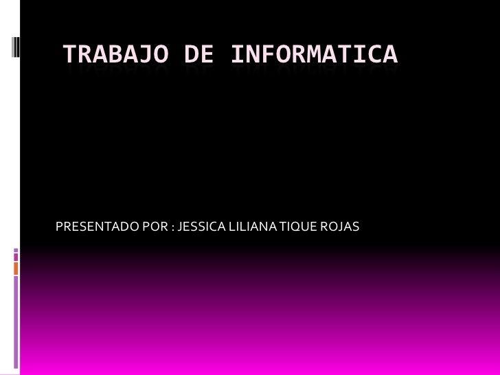 TRABAJO DE INFORMATICA<br />PRESENTADO POR : JESSICA LILIANA TIQUE ROJAS<br />