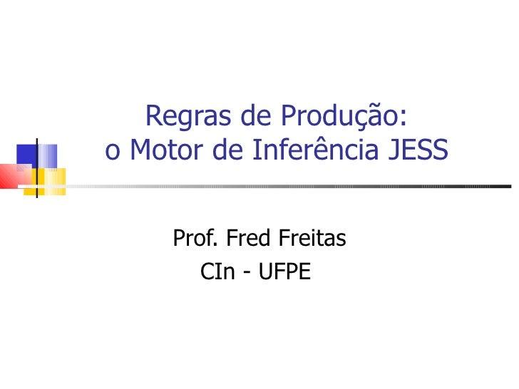 Regras de Produção: o Motor de Inferência JESS Prof. Fred Freitas CIn - UFPE