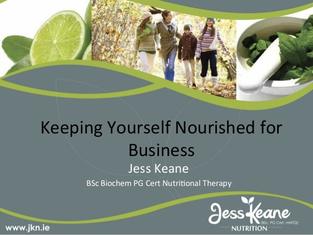Keeping	  Yourself	  Nourished	  for	  Business	  Jess	  Keane	  	  BSc	  Biochem	  PG	  Cert	  Nutri<onal	  Therapy