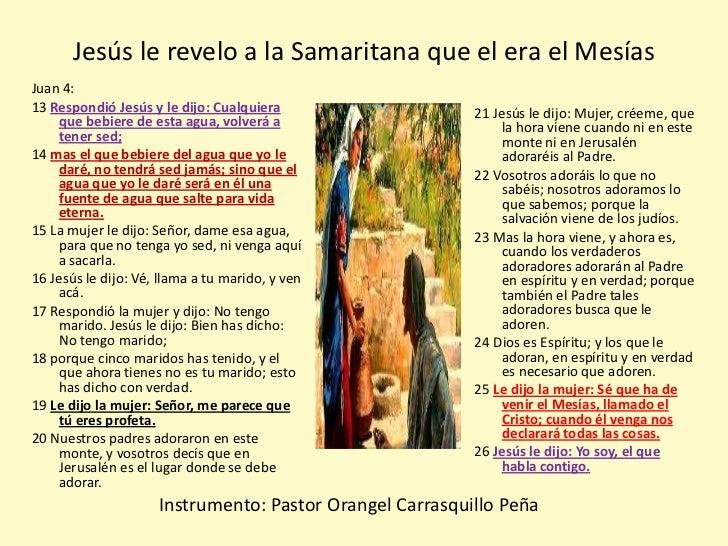 Jesús le revelo a la Samaritana que el era el MesíasJuan 4:13 Respondió Jesús y le dijo: Cualquiera                  21 Je...