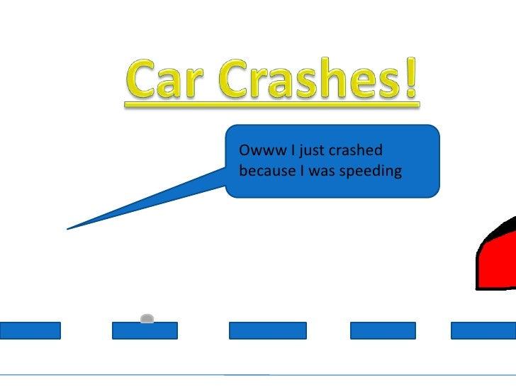 Car Crashes!<br />Owww I just crashed because I was speeding<br />