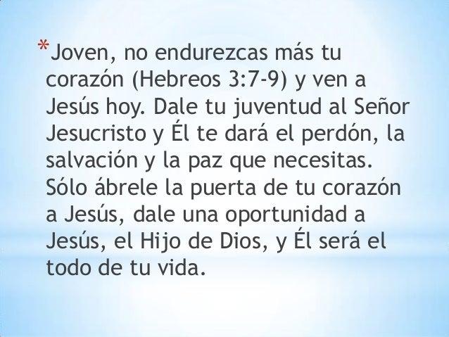 *Joven, no endurezcas más tu corazón (Hebreos 3:7-9) y ven a Jesús hoy. Dale tu juventud al Señor Jesucristo y Él te dará ...