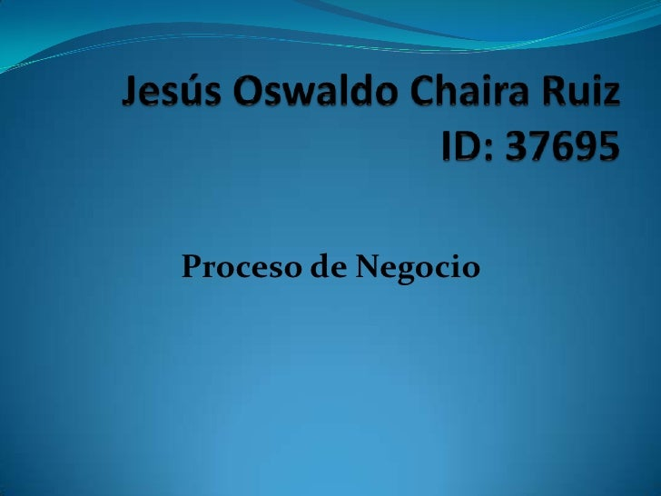 Jesús Oswaldo Chaira RuizID: 37695<br />Proceso de Negocio<br />