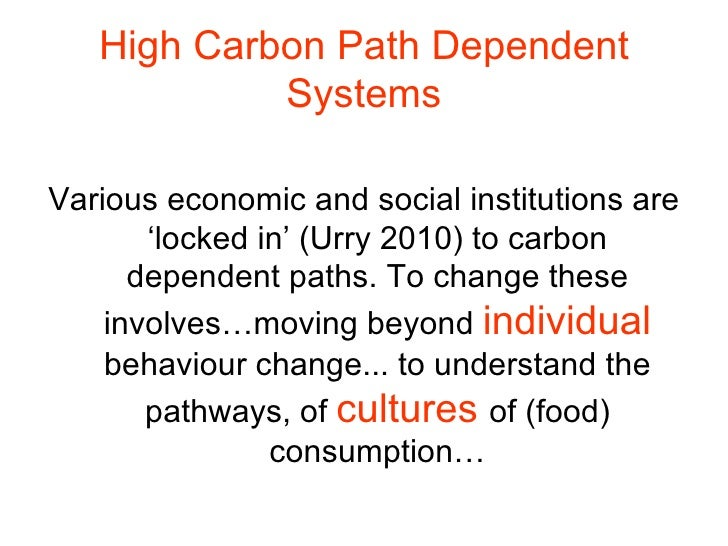 High Carbon Path Dependent Systems <ul><li>Various economic and social institutions are 'locked in' (Urry 2010) to carbon ...