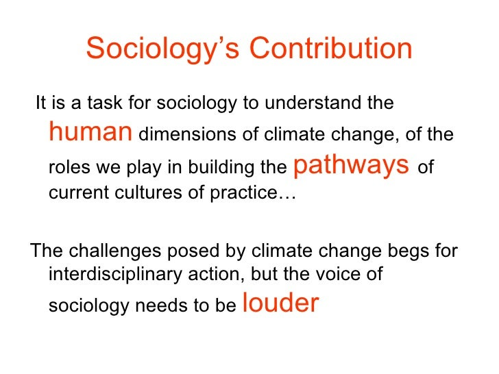 Sociology's Contribution <ul><li>It is a task for sociology to understand the  human  dimensions of climate change, of the...