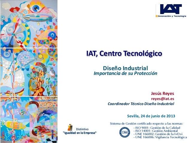 IAT, Centro Tecnológico Diseño Industrial Importancia de su Protección Sevilla, 24 de junio de 2013 Jesús Reyes reyes@iat....