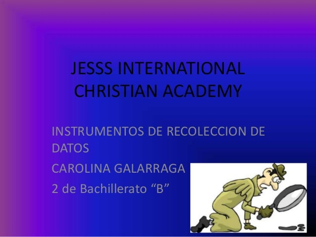 "JESSS INTERNATIONAL CHRISTIAN ACADEMY INSTRUMENTOS DE RECOLECCION DE DATOS CAROLINA GALARRAGA 2 de Bachillerato ""B"""