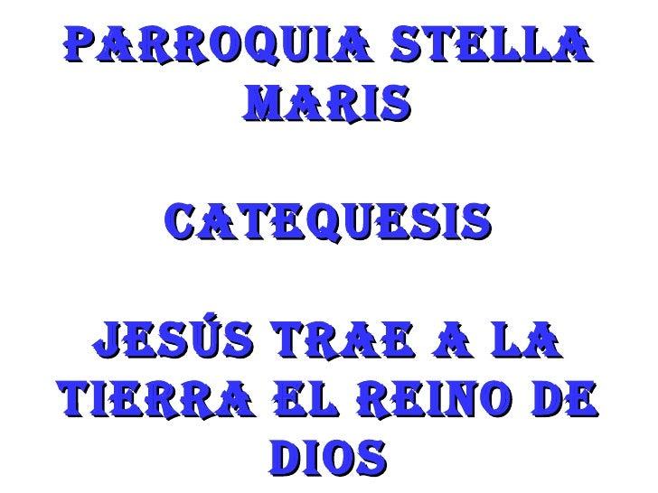 PARROQUIA STELLA     MARIS   CATEQUESIS JESÚS TRAE A LATIERRA EL REINO DE       DIOS