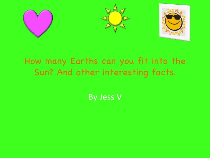 How many Earths can you fit into the Sun? And other interesting facts . By Jess V