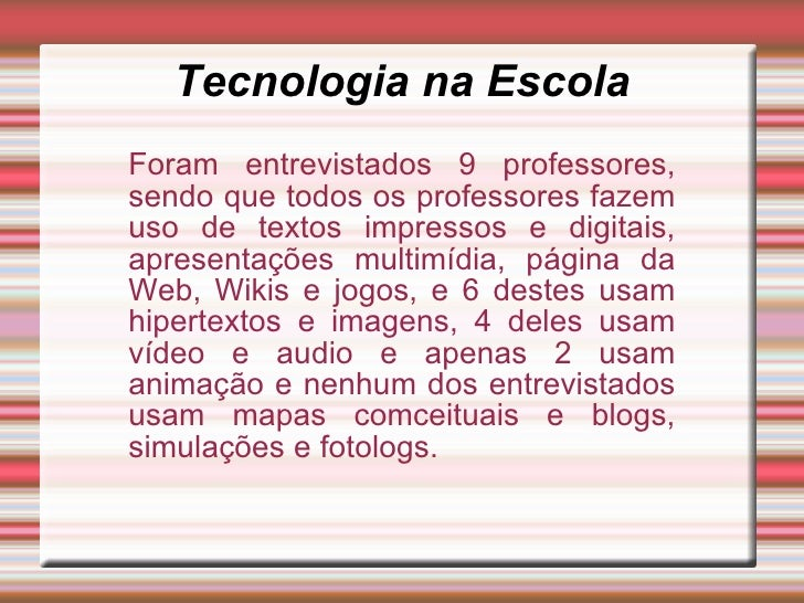 Tecnologia na EscolaForam entrevistados 9 professores,sendo que todos os professores fazemuso de textos impressos e digita...