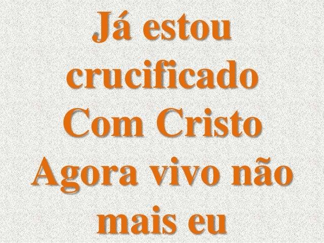 Já estou  crucificado  Com Cristo  Agora vivo não  mais eu