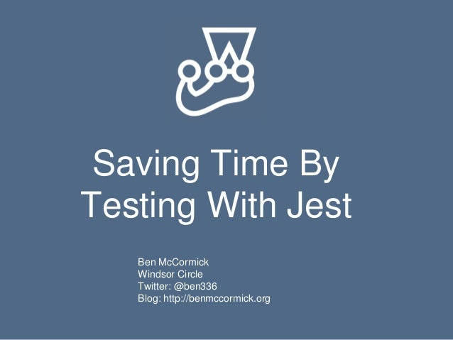 Saving Time By Testing With Jest Ben McCormick Windsor Circle Twitter: @ben336 Blog: http://benmccormick.org