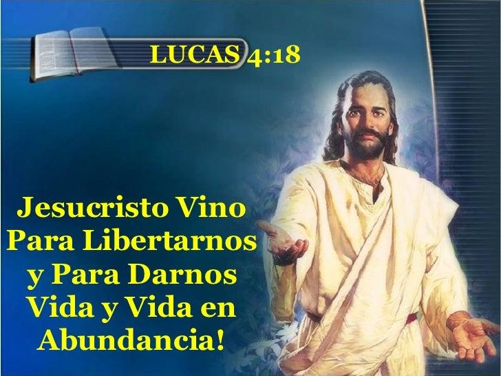 LUCAS 4:18 Jesucristo Vino Para Libertarnos y Para Darnos Vida y Vida en Abundancia!