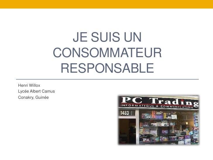 Je suis un consommateur responsable<br />Henri Willox<br />Lycée Albert Camus<br />Conakry, Guinée<br />