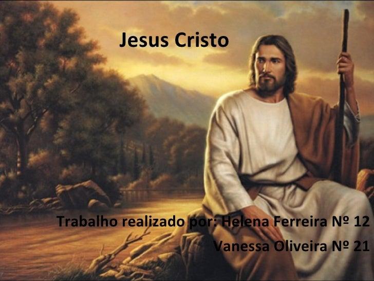 Jesus Cristo Trabalho realizado por: Helena Ferreira Nº 12 Vanessa Oliveira Nº 21