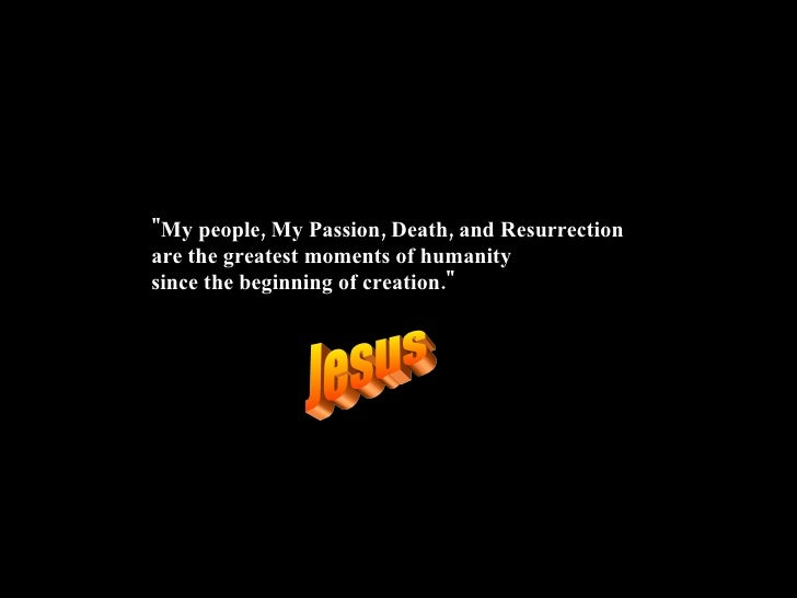 """""""My people, My Passion, Death, and Resurrection are the greatestmoments of humanity since the beginning of creatio..."""