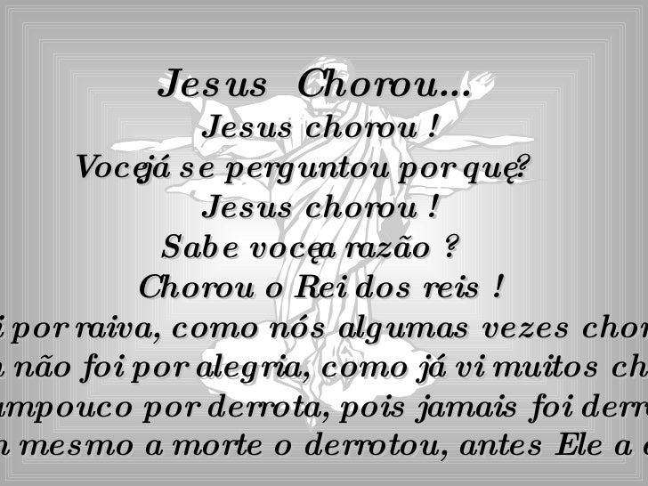 Jesus  Chorou...  Jesus chorou ! Você já se perguntou por quê ? Jesus chorou ! Sabe você a razão ? Chorou o Rei dos reis !...